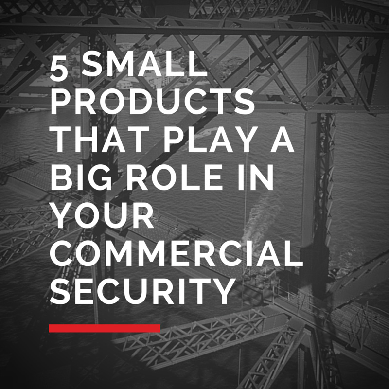 5 Small Products That Play a Big Role in Your Commercial Security
