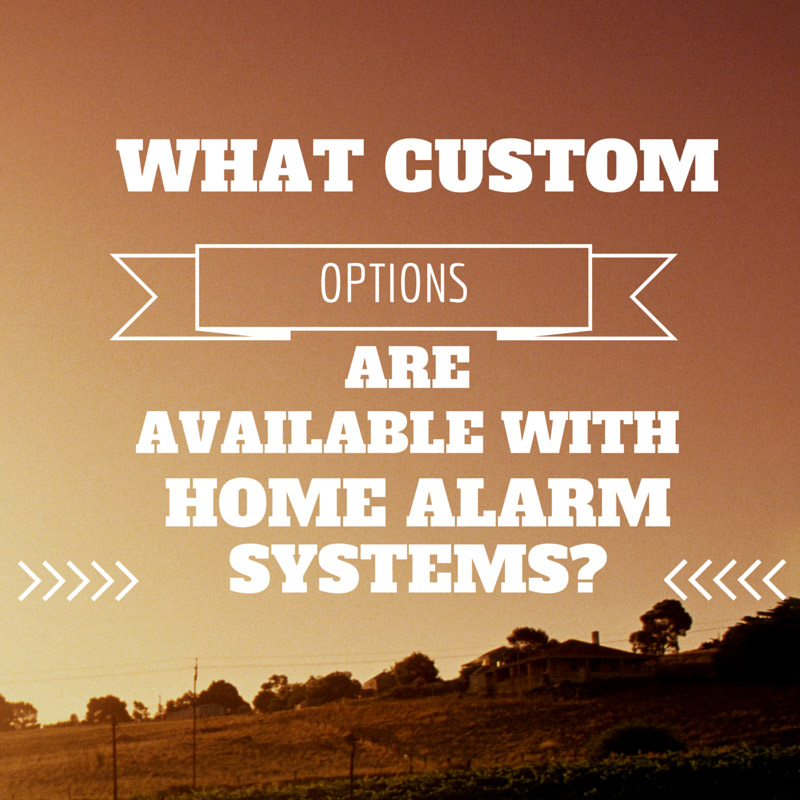 WHAT CUSTOM OPTIONS ARE AVAILABLE WITH HOME ALARM SYSTEMS
