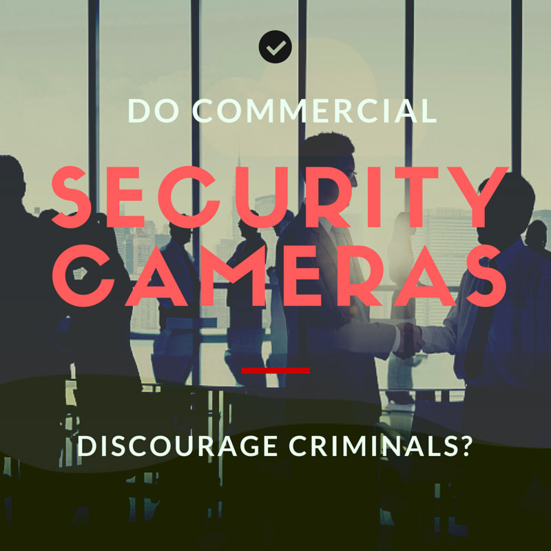 DO COMMERCIAL SECURITY CAMERAS DISCOURAGE CRIMINALS